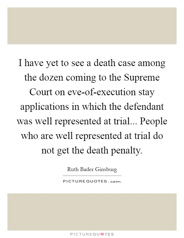 I have yet to see a death case among the dozen coming to the Supreme Court on eve-of-execution stay applications in which the defendant was well represented at trial... People who are well represented at trial do not get the death penalty Picture Quote #1