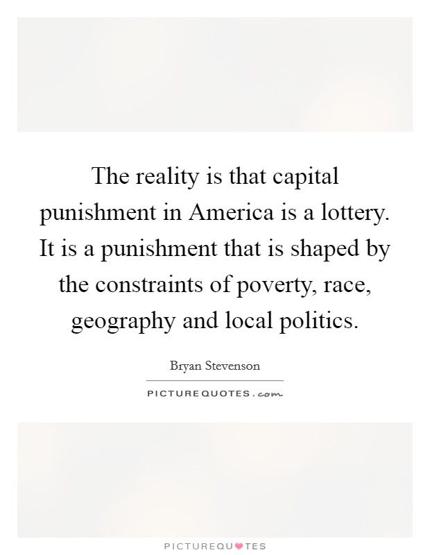 The reality is that capital punishment in America is a lottery. It is a punishment that is shaped by the constraints of poverty, race, geography and local politics Picture Quote #1