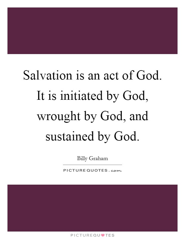 Salvation is an act of God. It is initiated by God, wrought by God, and sustained by God Picture Quote #1