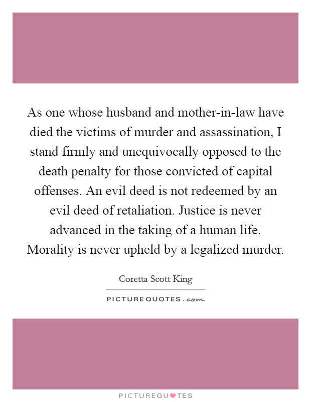 As one whose husband and mother-in-law have died the victims of murder and assassination, I stand firmly and unequivocally opposed to the death penalty for those convicted of capital offenses. An evil deed is not redeemed by an evil deed of retaliation. Justice is never advanced in the taking of a human life. Morality is never upheld by a legalized murder Picture Quote #1