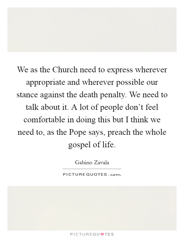 We as the Church need to express wherever appropriate and wherever possible our stance against the death penalty. We need to talk about it. A lot of people don't feel comfortable in doing this but I think we need to, as the Pope says, preach the whole gospel of life Picture Quote #1