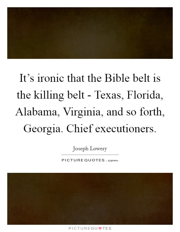 It's ironic that the Bible belt is the killing belt - Texas, Florida, Alabama, Virginia, and so forth, Georgia. Chief executioners Picture Quote #1