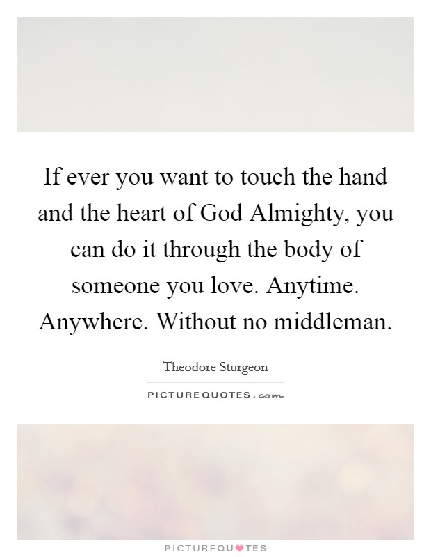 If ever you want to touch the hand and the heart of God Almighty, you can do it through the body of someone you love. Anytime. Anywhere. Without no middleman Picture Quote #1