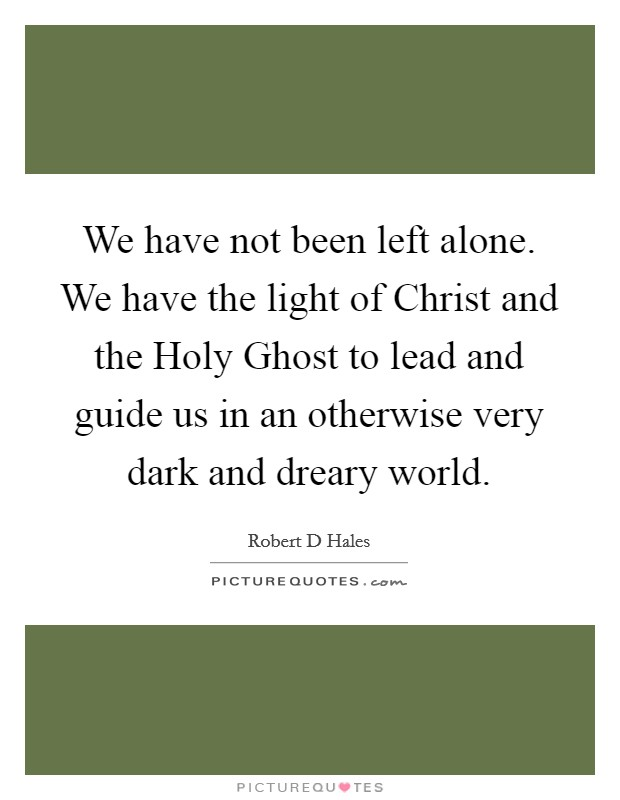 We have not been left alone. We have the light of Christ and the Holy Ghost to lead and guide us in an otherwise very dark and dreary world Picture Quote #1