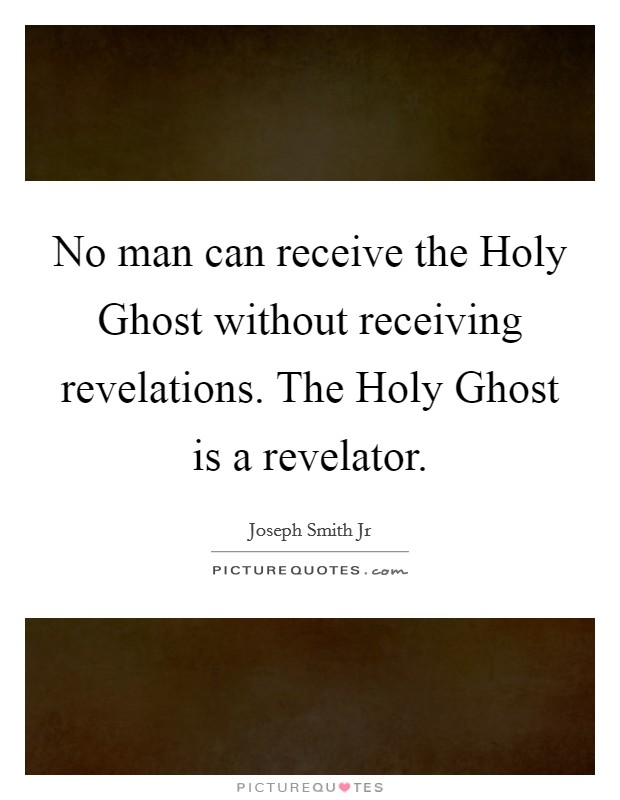 No man can receive the Holy Ghost without receiving revelations. The Holy Ghost is a revelator Picture Quote #1