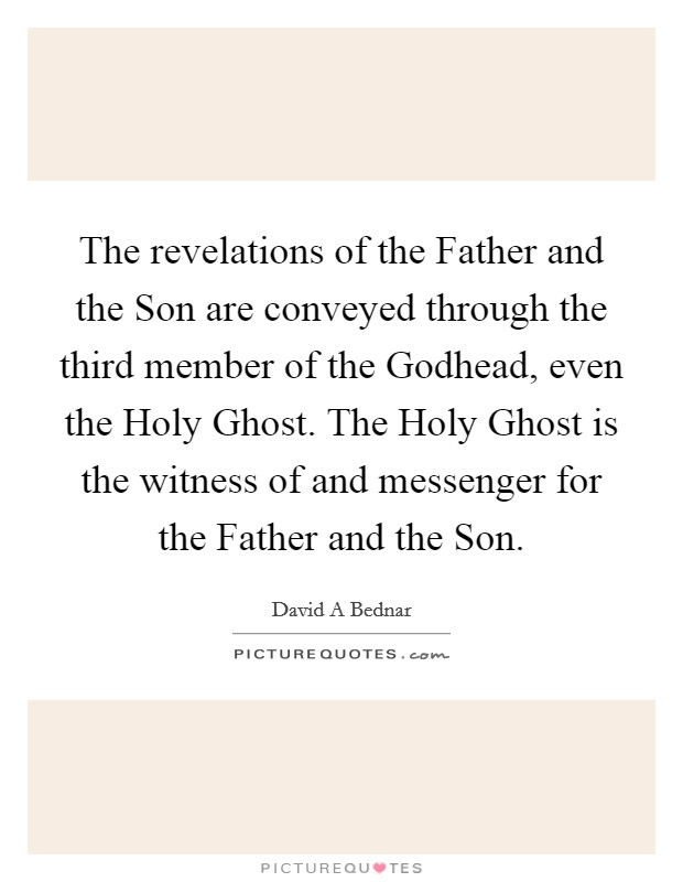 The revelations of the Father and the Son are conveyed through the third member of the Godhead, even the Holy Ghost. The Holy Ghost is the witness of and messenger for the Father and the Son Picture Quote #1