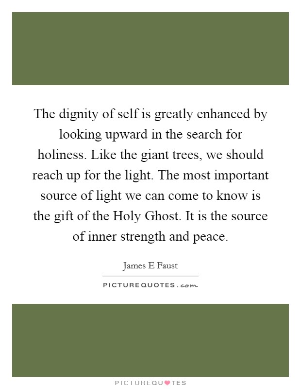 The dignity of self is greatly enhanced by looking upward in the search for holiness. Like the giant trees, we should reach up for the light. The most important source of light we can come to know is the gift of the Holy Ghost. It is the source of inner strength and peace Picture Quote #1