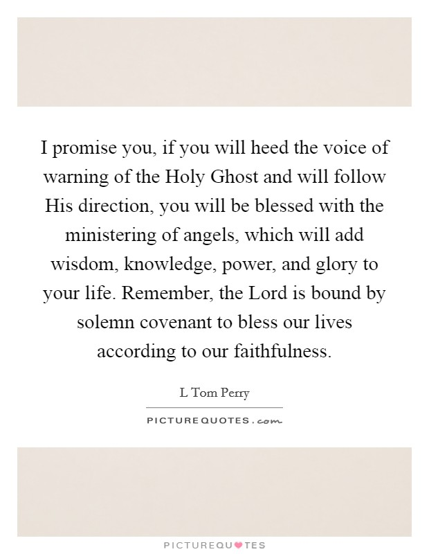 I promise you, if you will heed the voice of warning of the Holy Ghost and will follow His direction, you will be blessed with the ministering of angels, which will add wisdom, knowledge, power, and glory to your life. Remember, the Lord is bound by solemn covenant to bless our lives according to our faithfulness Picture Quote #1