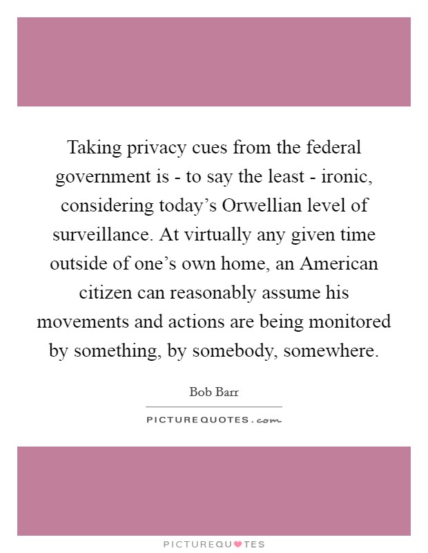 Taking privacy cues from the federal government is - to say the least - ironic, considering today's Orwellian level of surveillance. At virtually any given time outside of one's own home, an American citizen can reasonably assume his movements and actions are being monitored by something, by somebody, somewhere Picture Quote #1