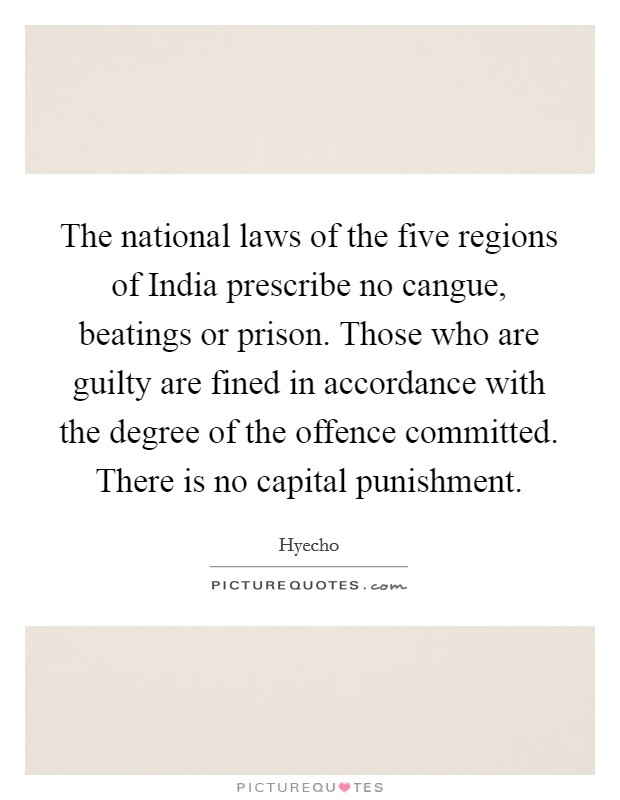 The national laws of the five regions of India prescribe no cangue, beatings or prison. Those who are guilty are fined in accordance with the degree of the offence committed. There is no capital punishment Picture Quote #1