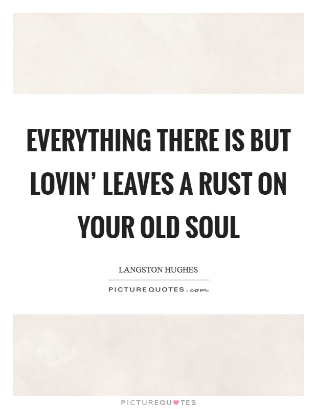 Everything there is but lovin' leaves a rust on your old soul Picture Quote #1