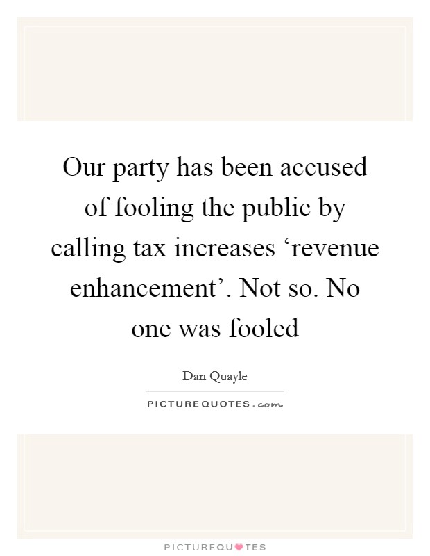 Our party has been accused of fooling the public by calling tax increases 'revenue enhancement'. Not so. No one was fooled Picture Quote #1