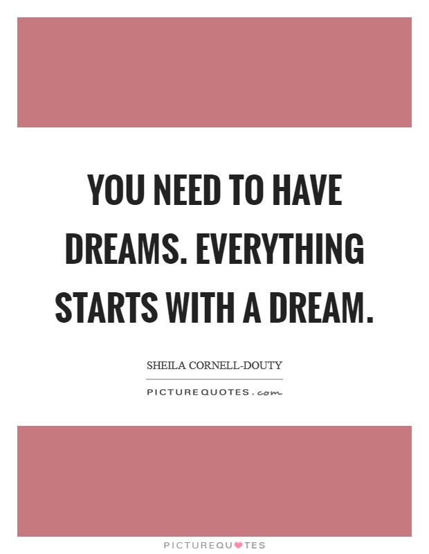 You need to have dreams. Everything starts with a dream Picture Quote #1