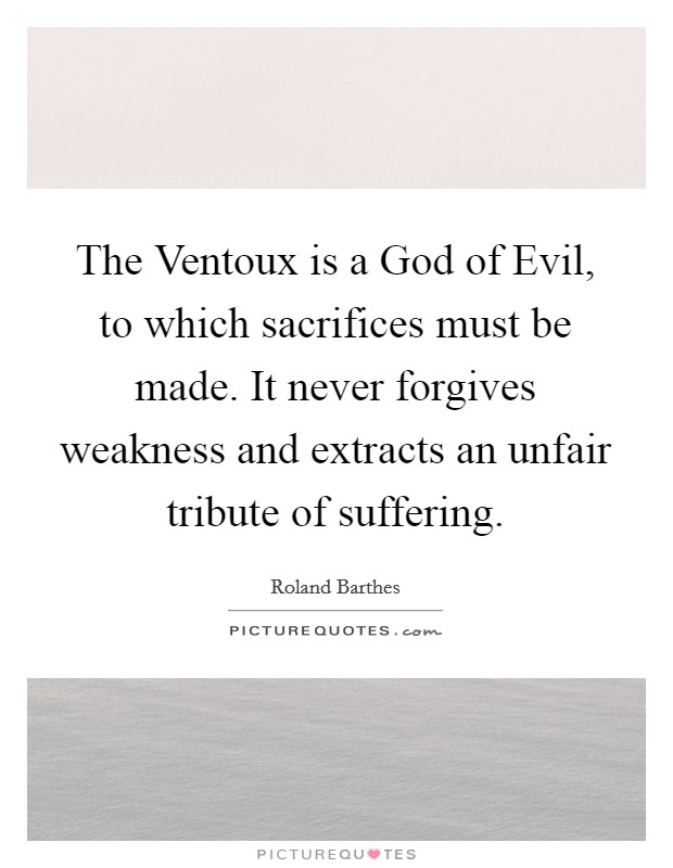 The Ventoux is a God of Evil, to which sacrifices must be made. It never forgives weakness and extracts an unfair tribute of suffering Picture Quote #1