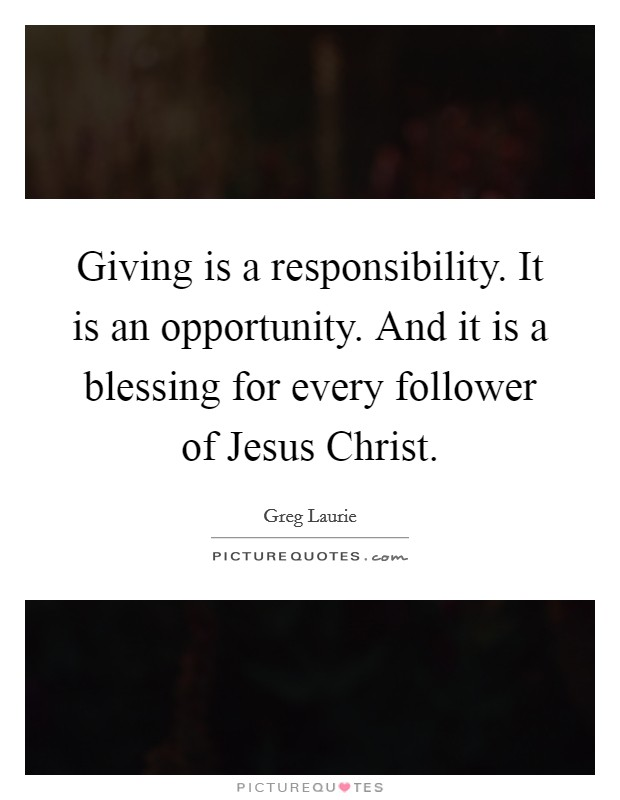 Giving is a responsibility. It is an opportunity. And it is a blessing for every follower of Jesus Christ Picture Quote #1