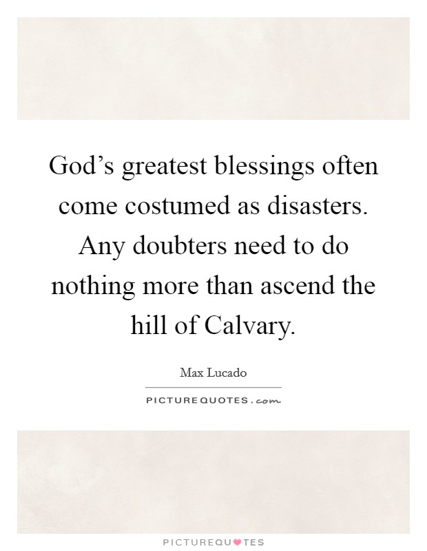 God's greatest blessings often come costumed as disasters. Any doubters need to do nothing more than ascend the hill of Calvary Picture Quote #1