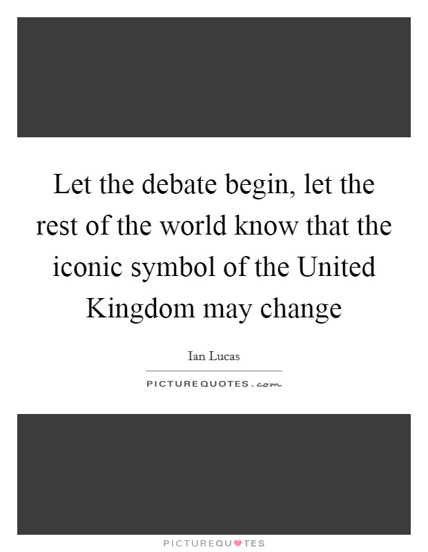 Let the debate begin, let the rest of the world know that the iconic symbol of the United Kingdom may change Picture Quote #1