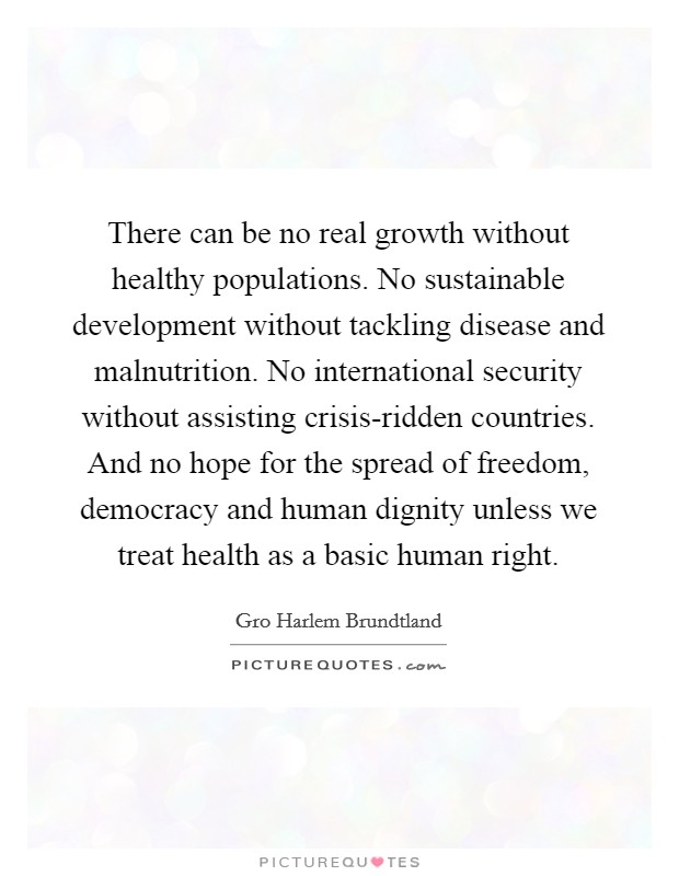 There can be no real growth without healthy populations. No sustainable development without tackling disease and malnutrition. No international security without assisting crisis-ridden countries. And no hope for the spread of freedom, democracy and human dignity unless we treat health as a basic human right Picture Quote #1