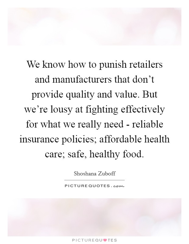 We know how to punish retailers and manufacturers that don't provide quality and value. But we're lousy at fighting effectively for what we really need - reliable insurance policies; affordable health care; safe, healthy food Picture Quote #1
