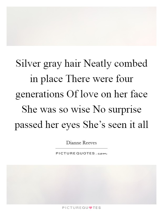 Silver gray hair Neatly combed in place There were four generations Of love on her face She was so wise No surprise passed her eyes She's seen it all Picture Quote #1