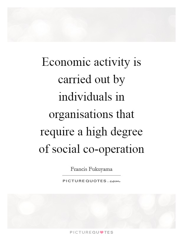 Economic activity is carried out by individuals in organisations that require a high degree of social co-operation Picture Quote #1