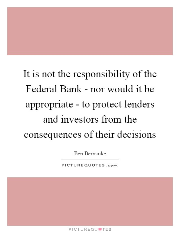 It is not the responsibility of the Federal Bank - nor would it be appropriate - to protect lenders and investors from the consequences of their decisions Picture Quote #1