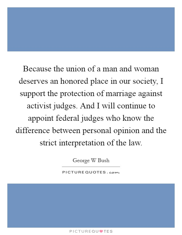 Because the union of a man and woman deserves an honored place in our society, I support the protection of marriage against activist judges. And I will continue to appoint federal judges who know the difference between personal opinion and the strict interpretation of the law Picture Quote #1