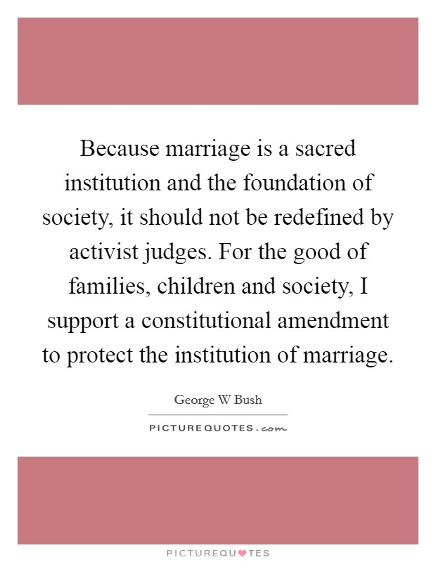 Because marriage is a sacred institution and the foundation of society, it should not be redefined by activist judges. For the good of families, children and society, I support a constitutional amendment to protect the institution of marriage Picture Quote #1