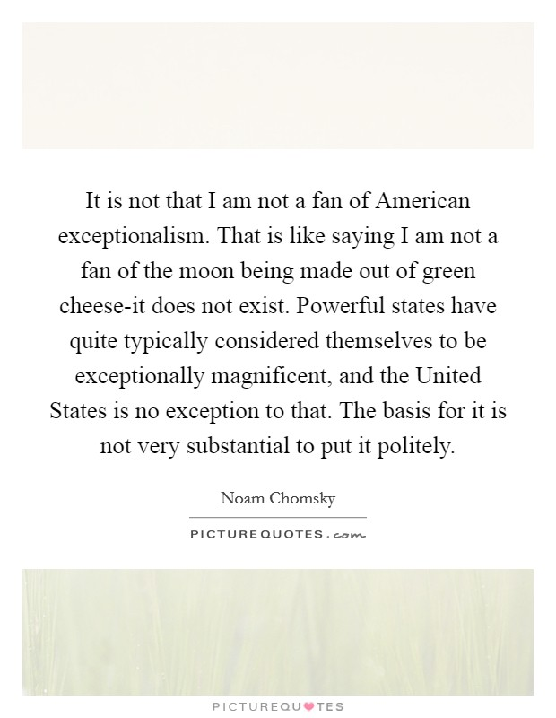 It is not that I am not a fan of American exceptionalism. That is like saying I am not a fan of the moon being made out of green cheese-it does not exist. Powerful states have quite typically considered themselves to be exceptionally magnificent, and the United States is no exception to that. The basis for it is not very substantial to put it politely Picture Quote #1