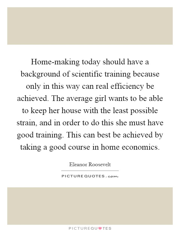 Home-making today should have a background of scientific training because only in this way can real efficiency be achieved. The average girl wants to be able to keep her house with the least possible strain, and in order to do this she must have good training. This can best be achieved by taking a good course in home economics Picture Quote #1