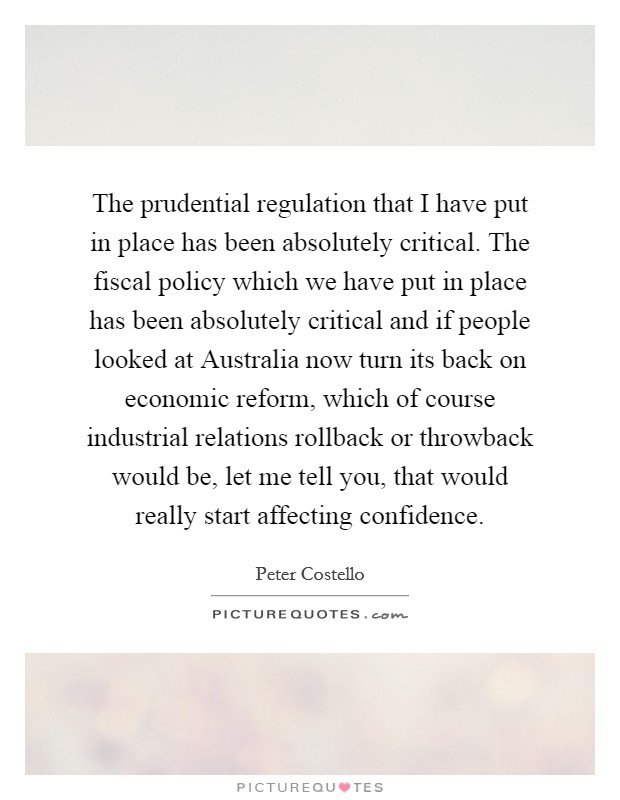 The prudential regulation that I have put in place has been absolutely critical. The fiscal policy which we have put in place has been absolutely critical and if people looked at Australia now turn its back on economic reform, which of course industrial relations rollback or throwback would be, let me tell you, that would really start affecting confidence Picture Quote #1