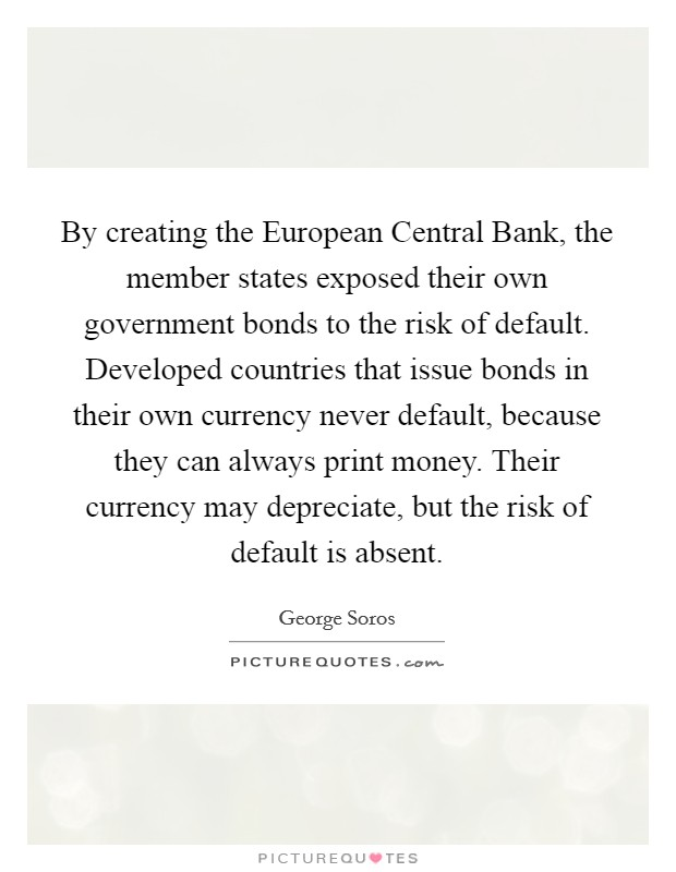 By creating the European Central Bank, the member states exposed their own government bonds to the risk of default. Developed countries that issue bonds in their own currency never default, because they can always print money. Their currency may depreciate, but the risk of default is absent Picture Quote #1