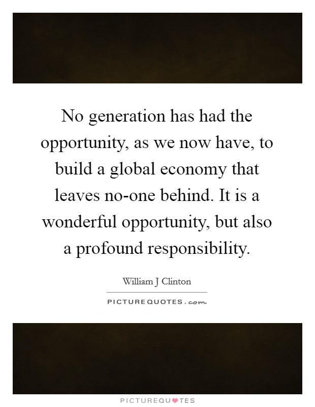 No generation has had the opportunity, as we now have, to build a global economy that leaves no-one behind. It is a wonderful opportunity, but also a profound responsibility Picture Quote #1