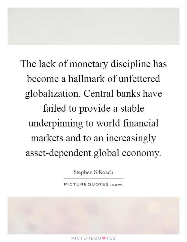 The lack of monetary discipline has become a hallmark of unfettered globalization. Central banks have failed to provide a stable underpinning to world financial markets and to an increasingly asset-dependent global economy Picture Quote #1