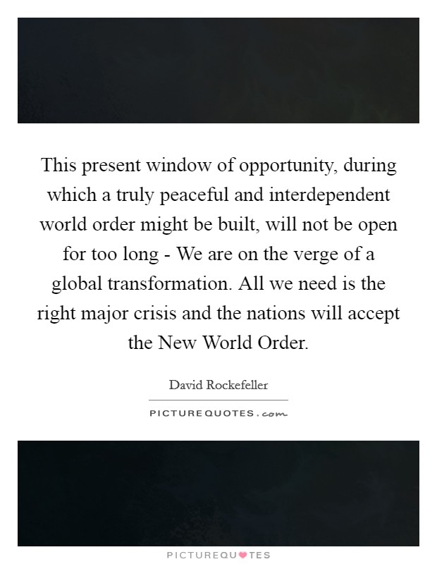 This present window of opportunity, during which a truly peaceful and interdependent world order might be built, will not be open for too long - We are on the verge of a global transformation. All we need is the right major crisis and the nations will accept the New World Order Picture Quote #1