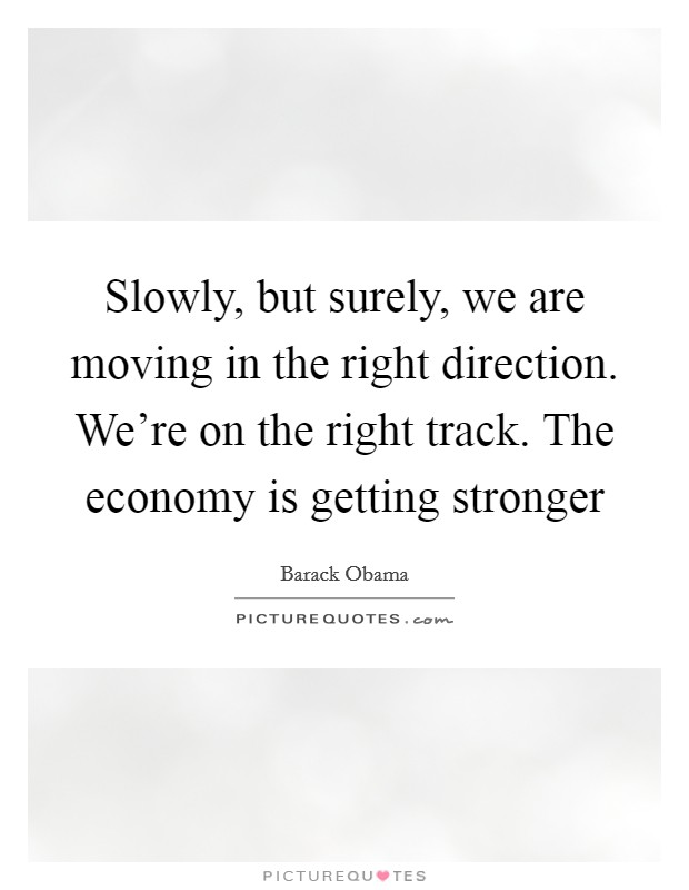 Slowly, but surely, we are moving in the right direction. We're on the right track. The economy is getting stronger Picture Quote #1