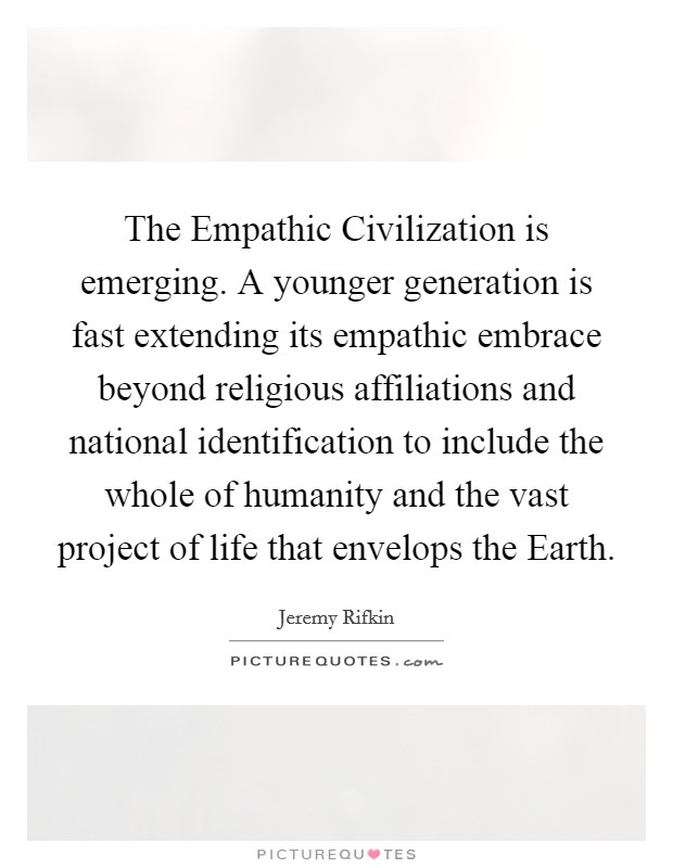 The Empathic Civilization is emerging. A younger generation is fast extending its empathic embrace beyond religious affiliations and national identification to include the whole of humanity and the vast project of life that envelops the Earth Picture Quote #1