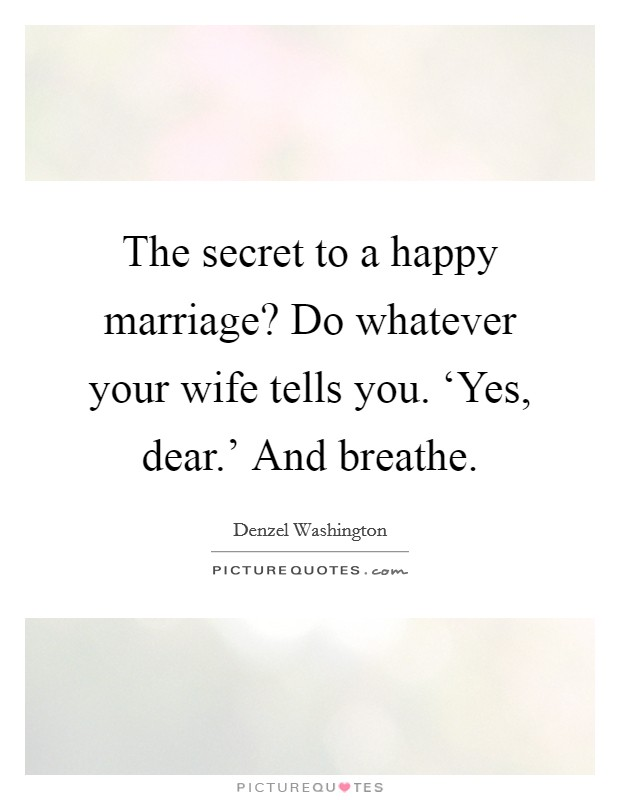The secret to a happy marriage? Do whatever your wife tells you. 'Yes, dear.' And breathe Picture Quote #1