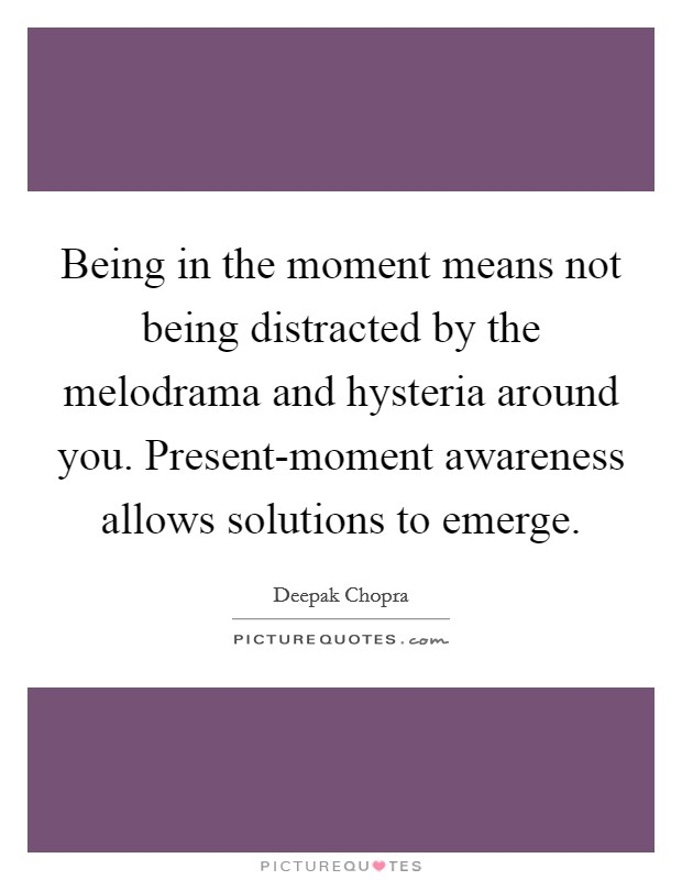 Being in the moment means not being distracted by the melodrama and hysteria around you. Present-moment awareness allows solutions to emerge Picture Quote #1