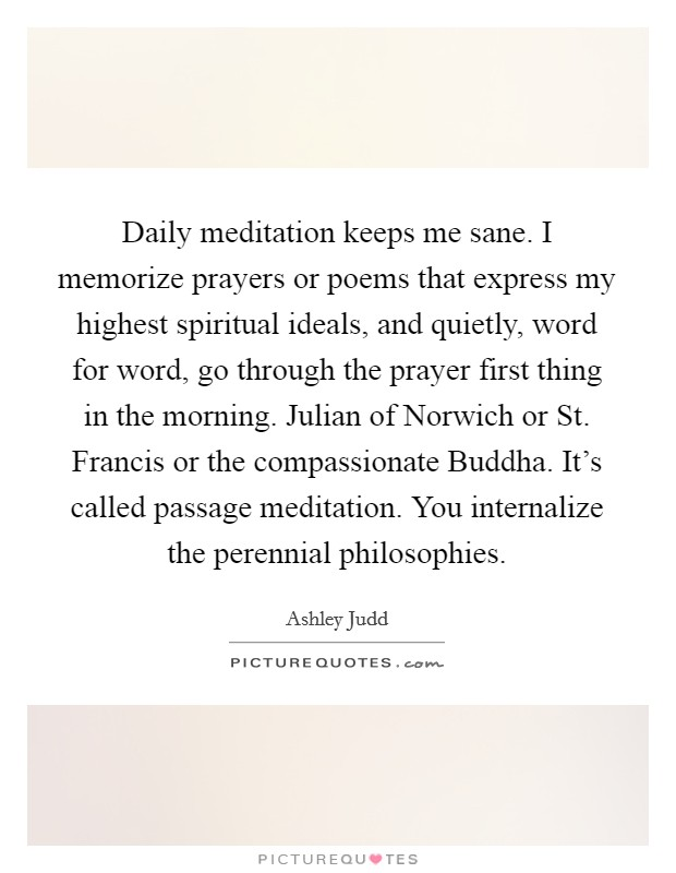 Daily meditation keeps me sane. I memorize prayers or poems that express my highest spiritual ideals, and quietly, word for word, go through the prayer first thing in the morning. Julian of Norwich or St. Francis or the compassionate Buddha. It's called passage meditation. You internalize the perennial philosophies Picture Quote #1