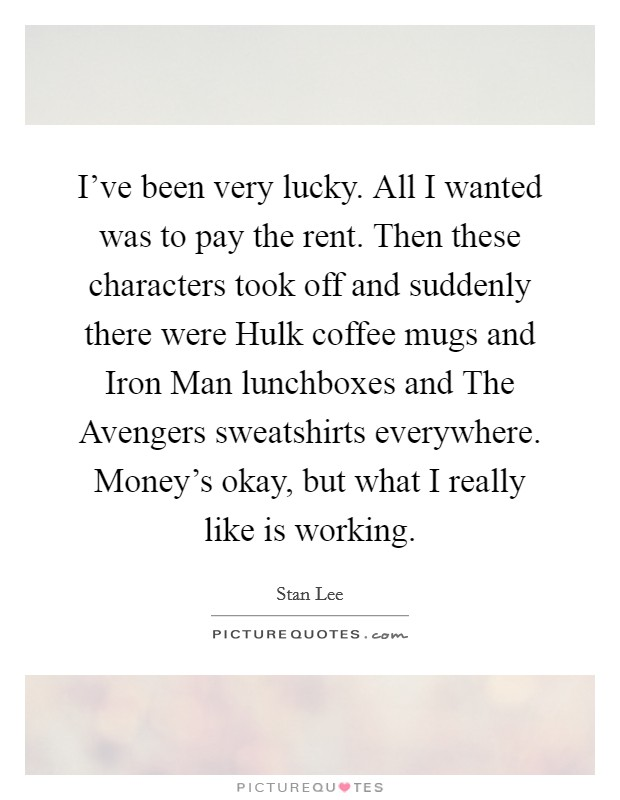 I've been very lucky. All I wanted was to pay the rent. Then these characters took off and suddenly there were Hulk coffee mugs and Iron Man lunchboxes and The Avengers sweatshirts everywhere. Money's okay, but what I really like is working Picture Quote #1