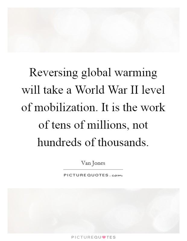 Reversing global warming will take a World War II level of mobilization. It is the work of tens of millions, not hundreds of thousands Picture Quote #1