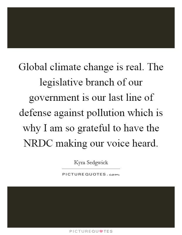Global climate change is real. The legislative branch of our government is our last line of defense against pollution which is why I am so grateful to have the NRDC making our voice heard Picture Quote #1