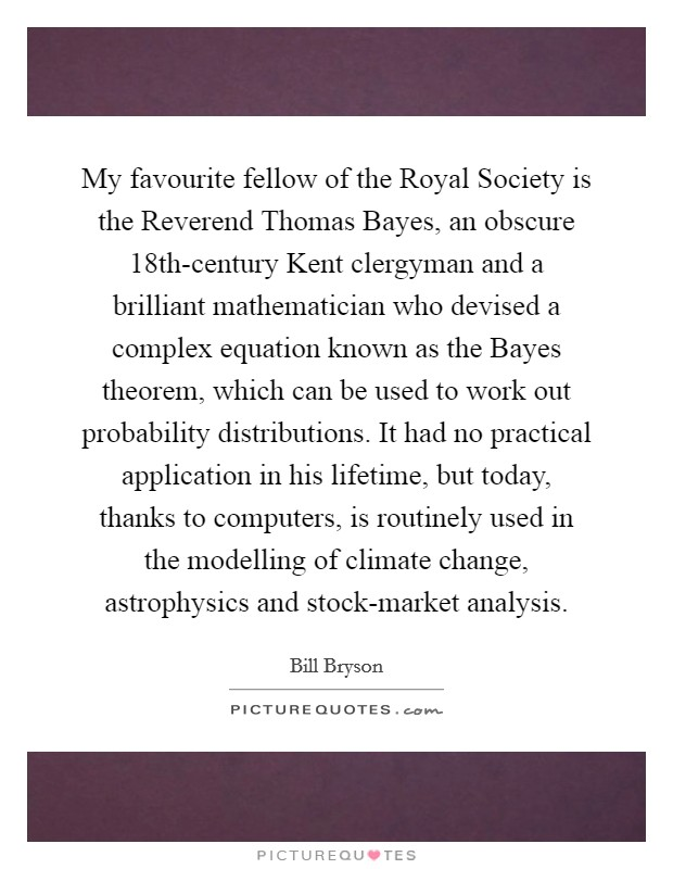 My favourite fellow of the Royal Society is the Reverend Thomas Bayes, an obscure 18th-century Kent clergyman and a brilliant mathematician who devised a complex equation known as the Bayes theorem, which can be used to work out probability distributions. It had no practical application in his lifetime, but today, thanks to computers, is routinely used in the modelling of climate change, astrophysics and stock-market analysis Picture Quote #1