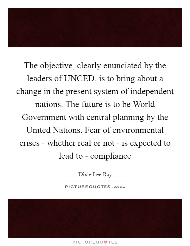 The objective, clearly enunciated by the leaders of UNCED, is to bring about a change in the present system of independent nations. The future is to be World Government with central planning by the United Nations. Fear of environmental crises - whether real or not - is expected to lead to - compliance Picture Quote #1