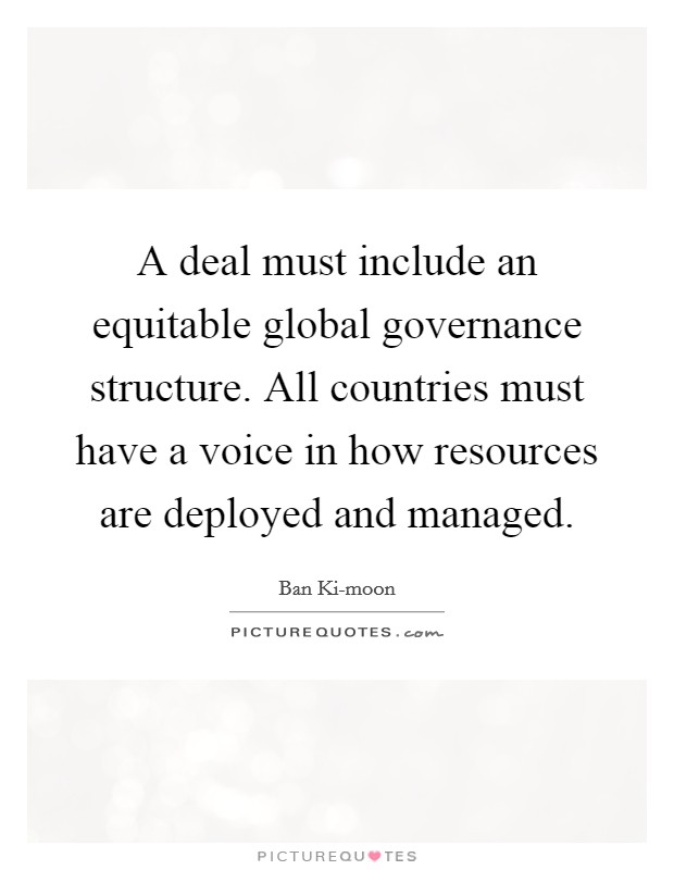 A deal must include an equitable global governance structure. All countries must have a voice in how resources are deployed and managed Picture Quote #1