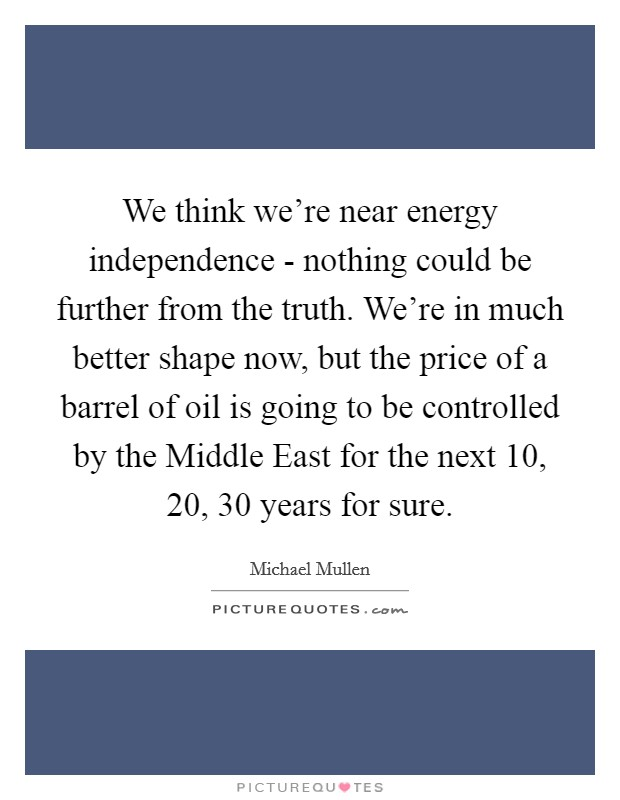We think we're near energy independence - nothing could be further from the truth. We're in much better shape now, but the price of a barrel of oil is going to be controlled by the Middle East for the next 10, 20, 30 years for sure Picture Quote #1