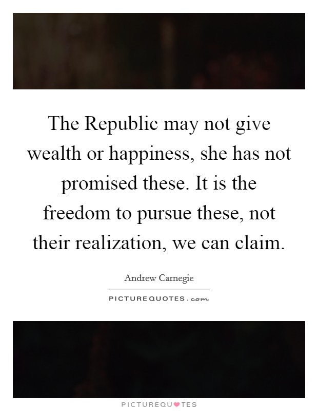 The Republic may not give wealth or happiness, she has not promised these. It is the freedom to pursue these, not their realization, we can claim Picture Quote #1