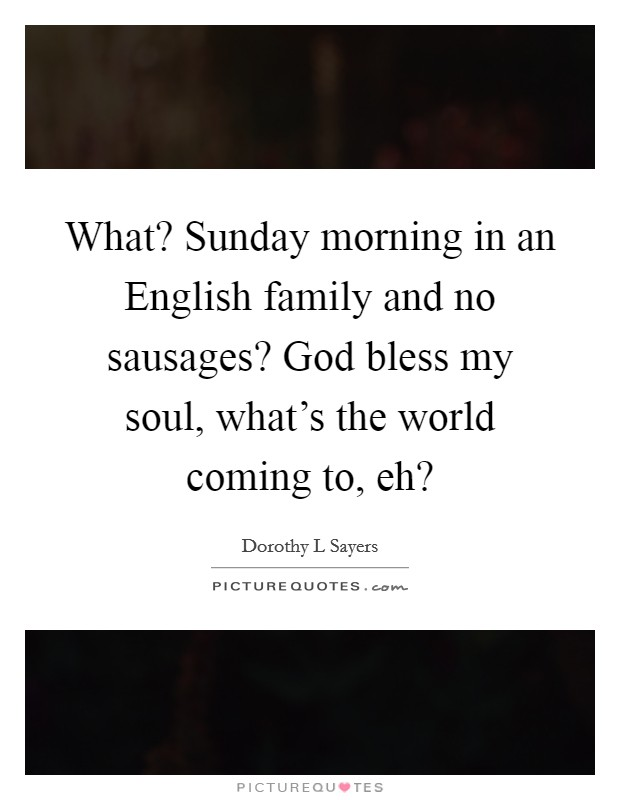 What? Sunday morning in an English family and no sausages? God bless my soul, what's the world coming to, eh? Picture Quote #1