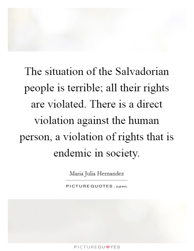 The situation of the Salvadorian people is terrible; all their rights are violated. There is a direct violation against the human person, a violation of rights that is endemic in society Picture Quote #1
